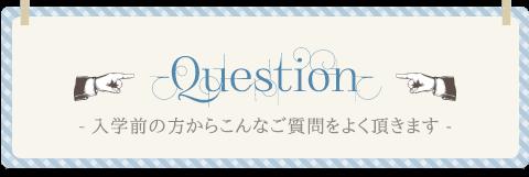 【Question】入学前の方からこんなご質問をよく頂きます